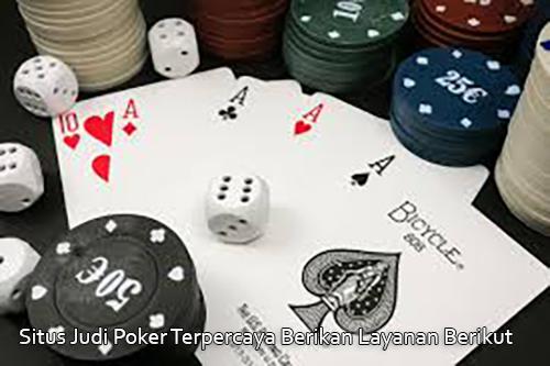 Situs Judi Poker Terpercaya Berikan Layanan Berikut