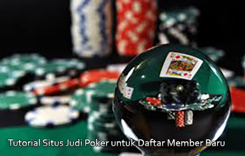 Tutorial Situs Judi Poker untuk Daftar Member Baru