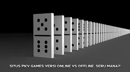 Situs PKV Games Versi Online Vs Offline, Seru Mana?